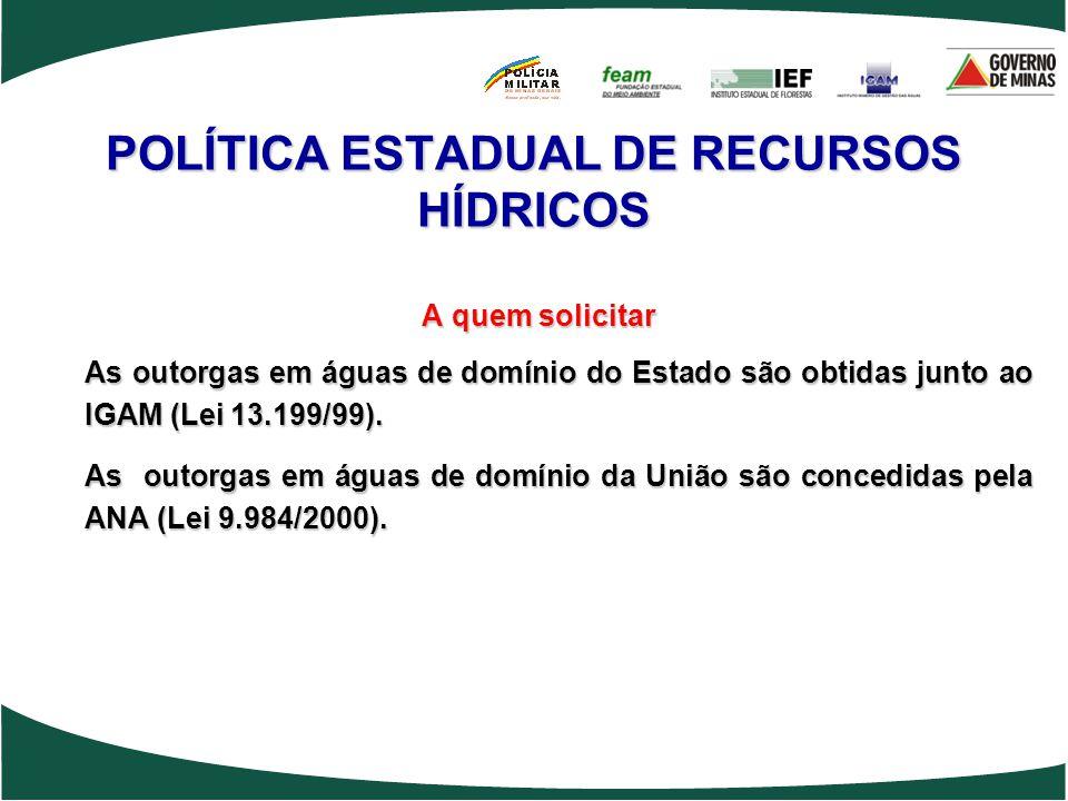 POLÍTICA ESTADUAL DE RECURSOS HÍDRICOS A quem solicitar As outorgas em águas de domínio do Estado são obtidas junto ao IGAM (Lei 13.199/99). As outorg