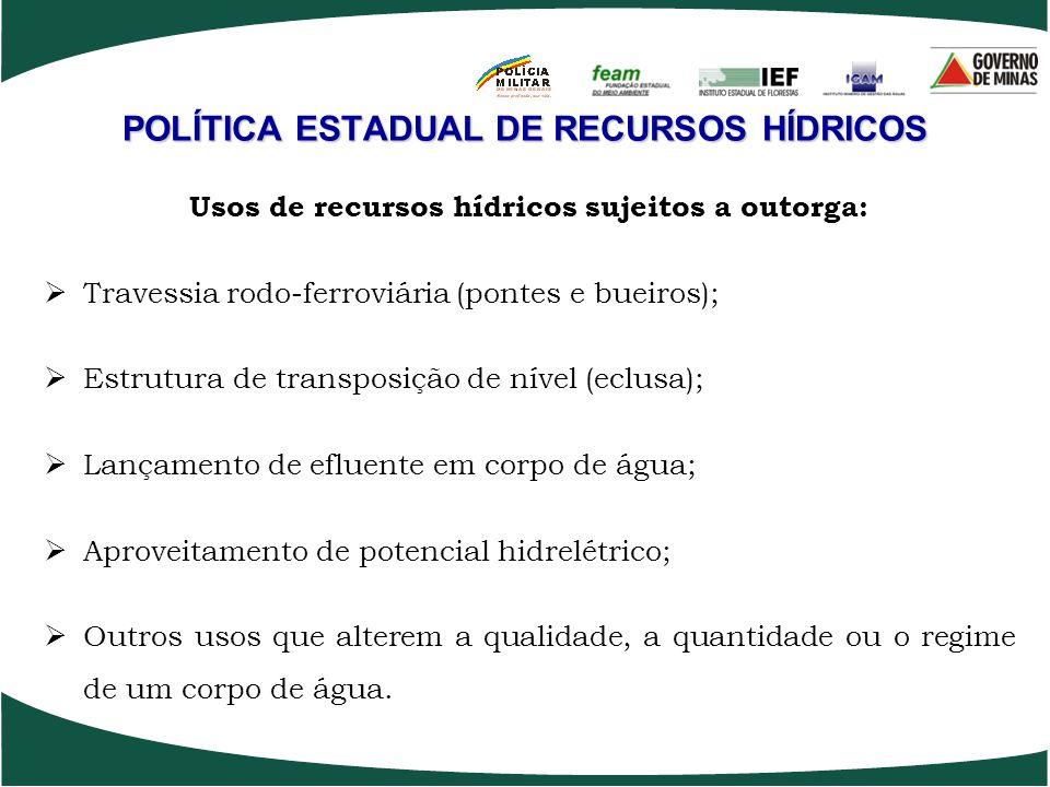 POLÍTICA ESTADUAL DE RECURSOS HÍDRICOS Usos de recursos hídricos sujeitos a outorga: Travessia rodo-ferroviária (pontes e bueiros); Estrutura de trans