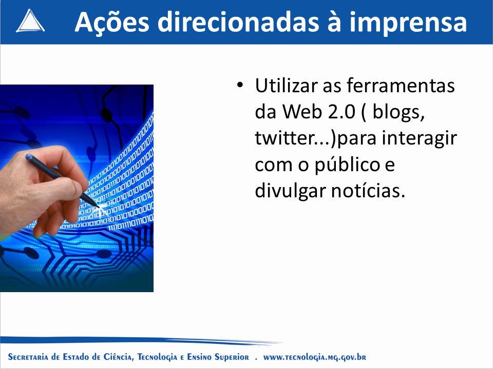 Ações direcionadas à imprensa Utilizar as ferramentas da Web 2.0 ( blogs, twitter...)para interagir com o público e divulgar notícias.