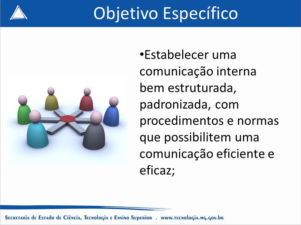 Objetivo Específico Estabelecer uma comunicação interna bem estruturada, padronizada, com procedimentos e normas que possibilitem uma comunicação eficiente e eficaz;