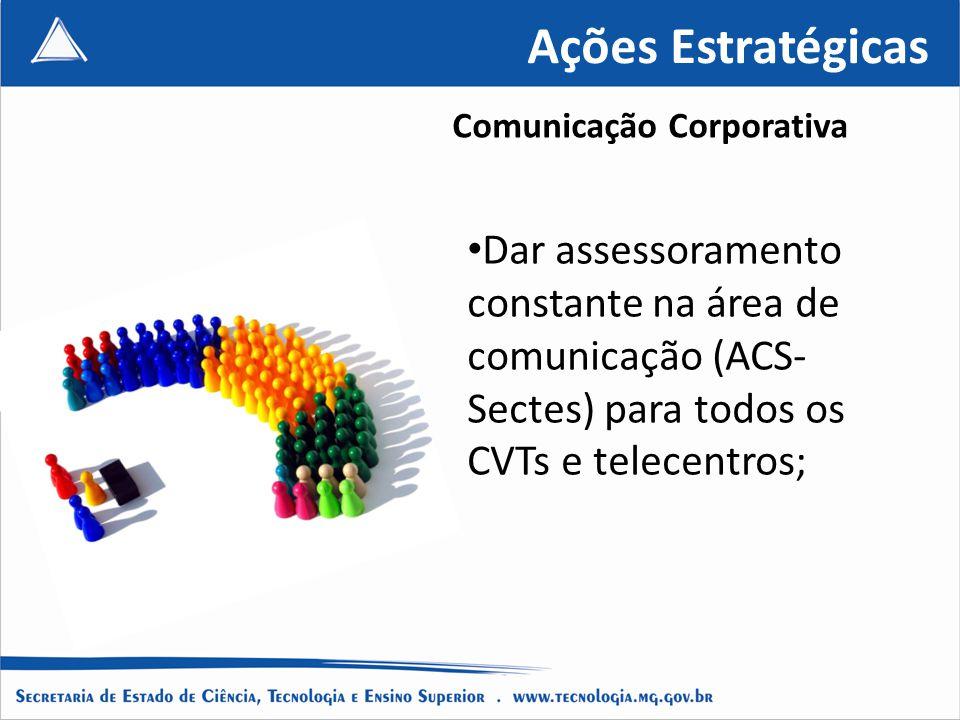 Ações Estratégicas Dar assessoramento constante na área de comunicação (ACS- Sectes) para todos os CVTs e telecentros; Comunicação Corporativa