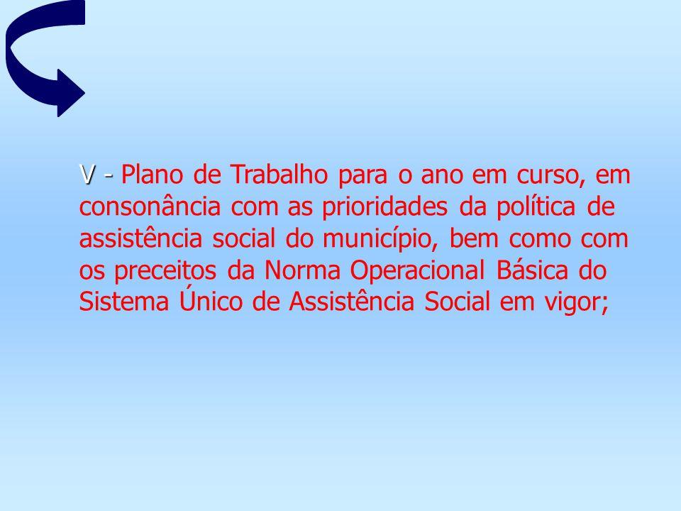 V - V - Plano de Trabalho para o ano em curso, em consonância com as prioridades da política de assistência social do município, bem como com os prece