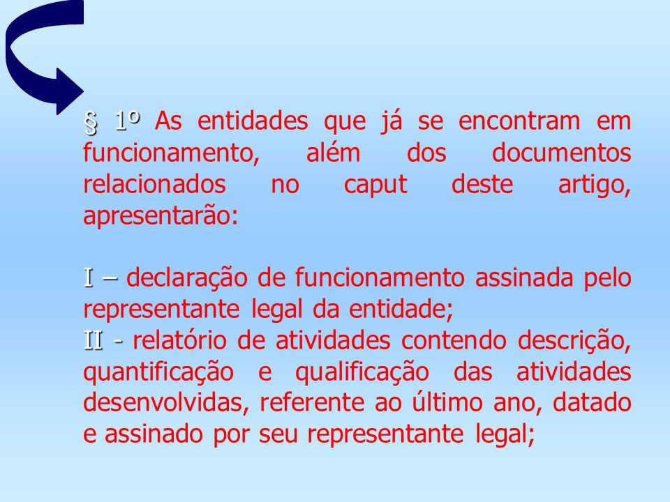 § 1º § 1º As entidades que já se encontram em funcionamento, além dos documentos relacionados no caput deste artigo, apresentarão: I – I – declaração