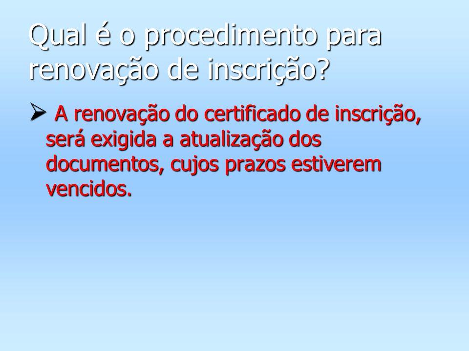 Qual é o procedimento para renovação de inscrição? A renovação do certificado de inscrição, será exigida a atualização dos documentos, cujos prazos es
