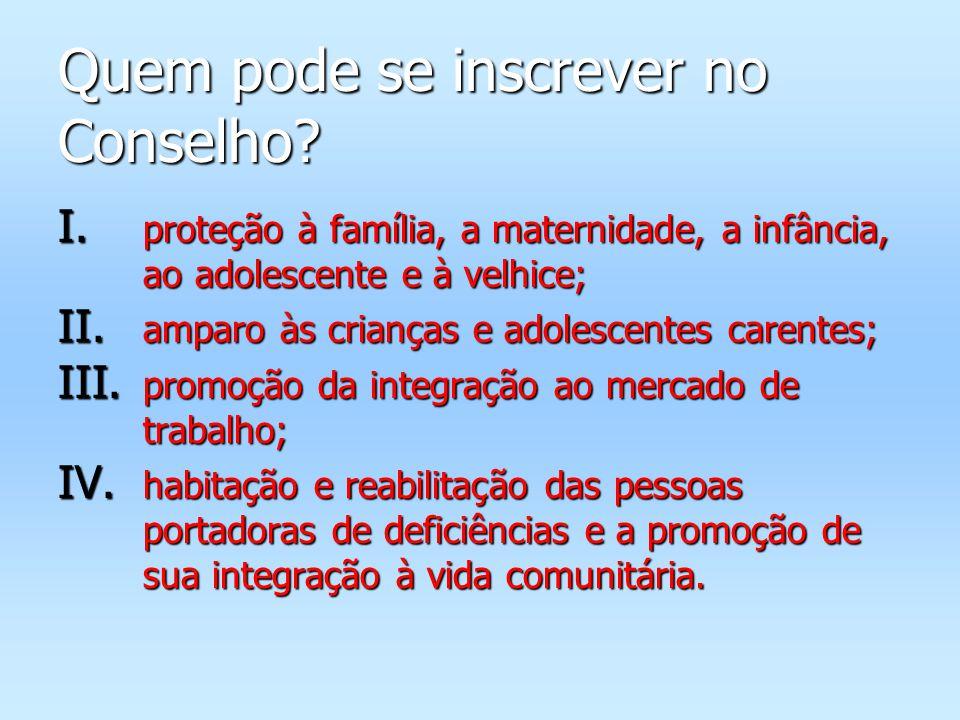 Quem pode se inscrever no Conselho? I. proteção à família, a maternidade, a infância, ao adolescente e à velhice; II. amparo às crianças e adolescente