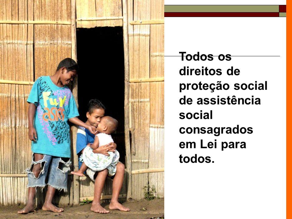 Todos os direitos de proteção social de assistência social consagrados em Lei para todos.