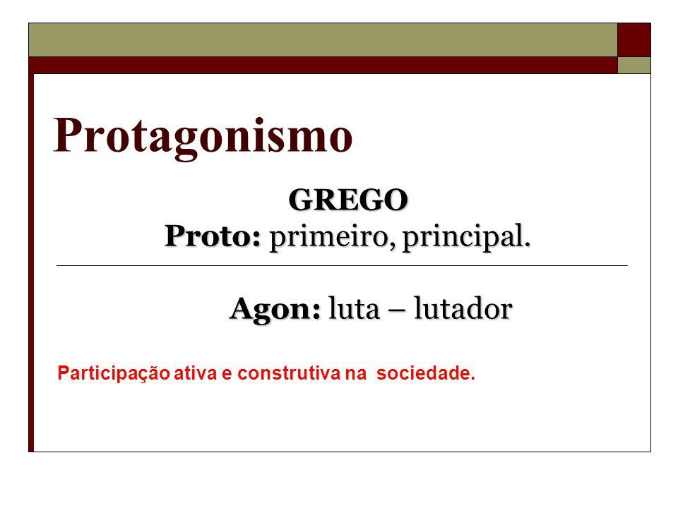 Protagonismo GREGO Proto: primeiro, principal. Agon: luta – lutador Agon: luta – lutador Participação ativa e construtiva na sociedade.