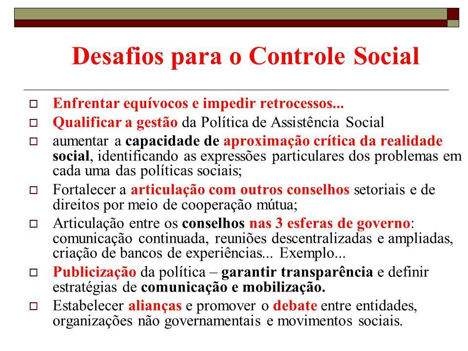 Desafios para o Controle Social Enfrentar equívocos e impedir retrocessos... Qualificar a gestão da Política de Assistência Social aumentar a capacida