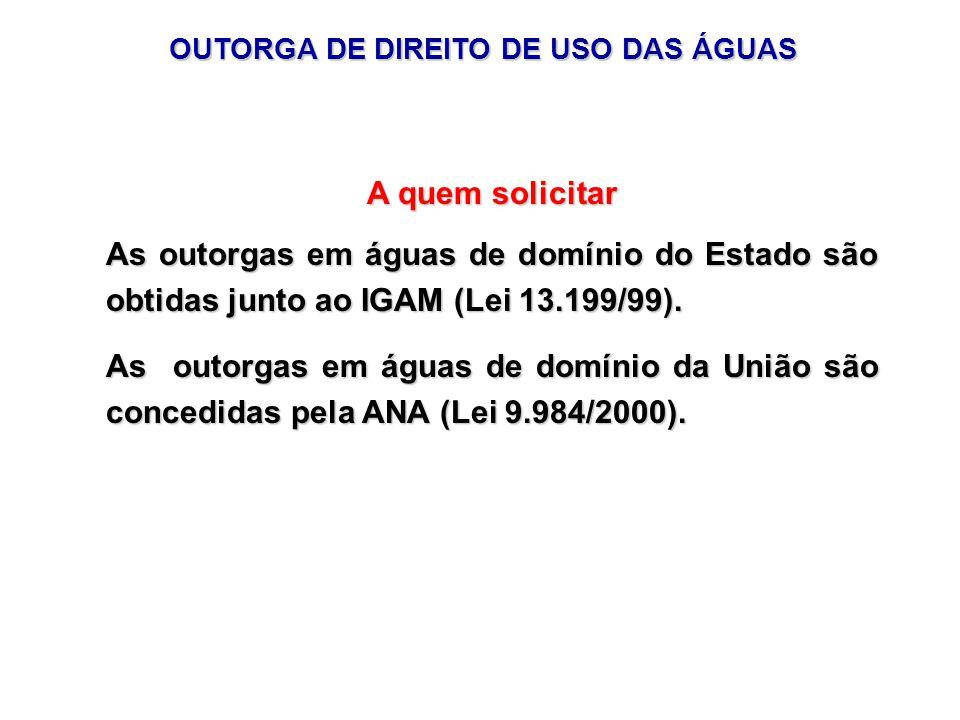 A quem solicitar As outorgas em águas de domínio do Estado são obtidas junto ao IGAM (Lei 13.199/99).