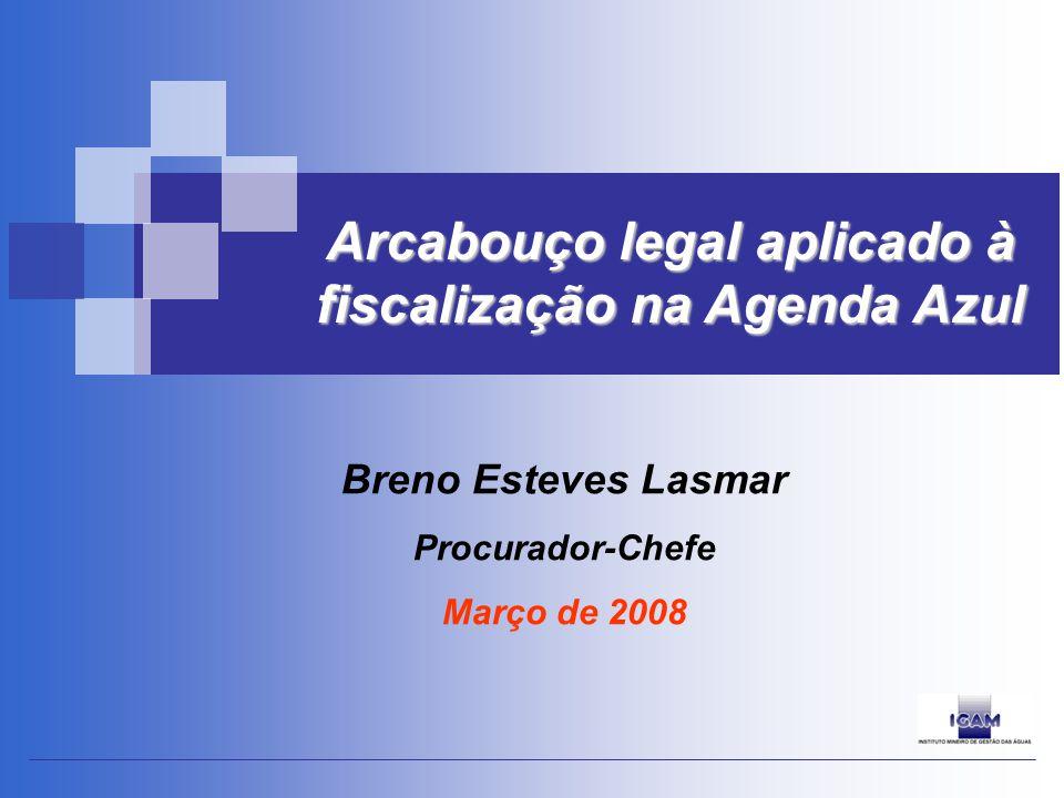 Breno Esteves Lasmar Procurador-Chefe Março de 2008 Arcabouço legal aplicado à fiscalização na Agenda Azul