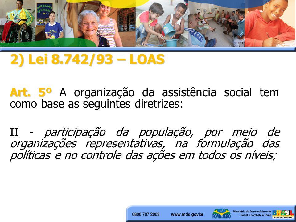 2) Lei 8.742/93 – LOAS Art. 5º Art. 5º A organização da assistência social tem como base as seguintes diretrizes: II - participação da população, por