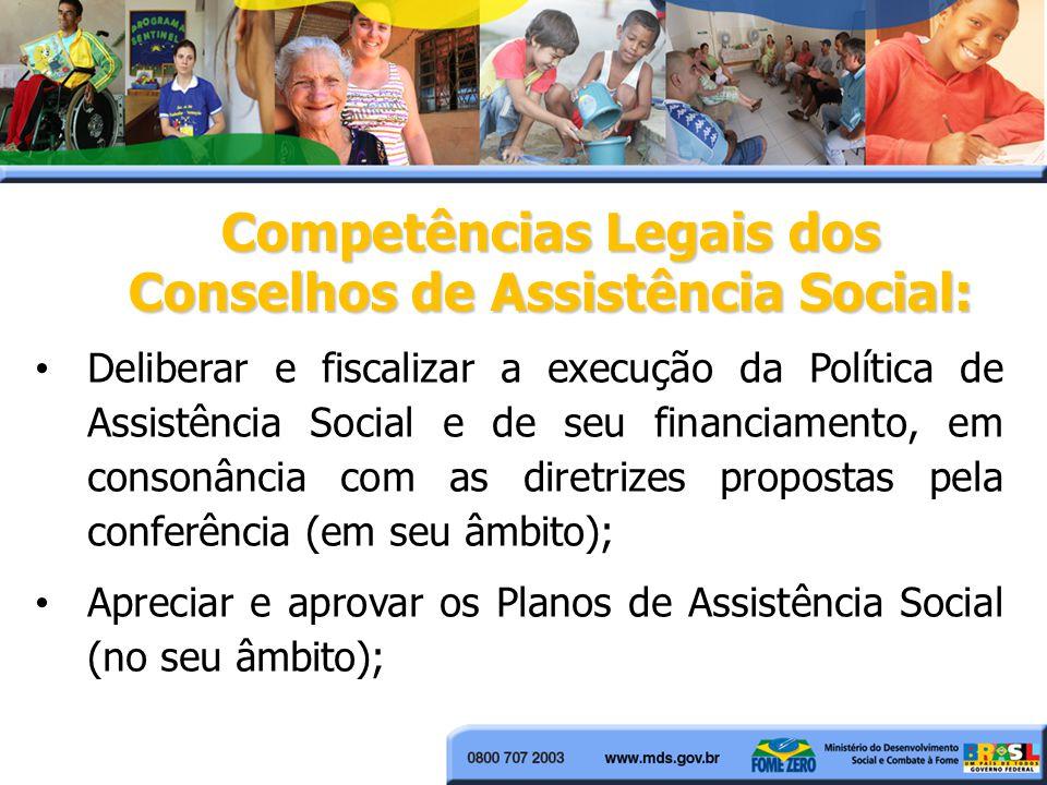 Competências Legais dos Conselhos de Assistência Social: Deliberar e fiscalizar a execução da Política de Assistência Social e de seu financiamento, e