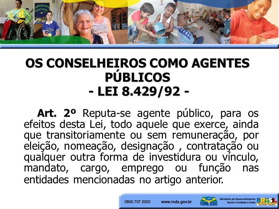 OS CONSELHEIROS COMO AGENTES PÚBLICOS - LEI 8.429/92 - Art. 2º Reputa-se agente público, para os efeitos desta Lei, todo aquele que exerce, ainda que
