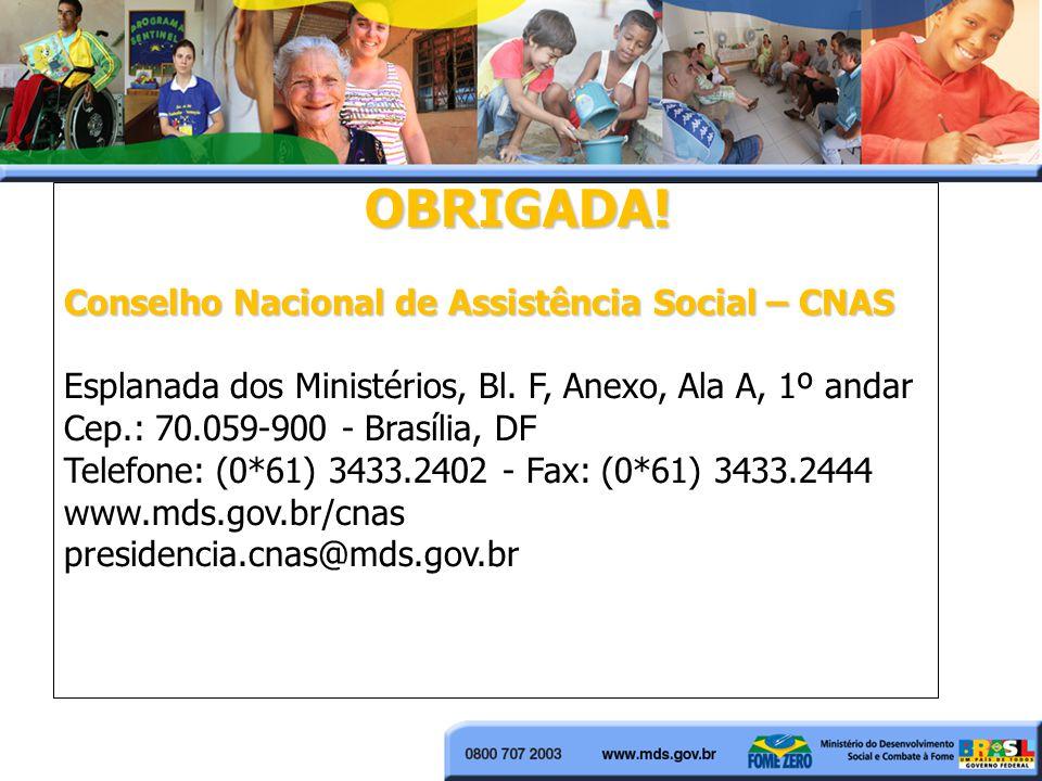 OBRIGADA! Conselho Nacional de Assistência Social – CNAS Esplanada dos Ministérios, Bl. F, Anexo, Ala A, 1º andar Cep.: 70.059-900 - Brasília, DF Tele