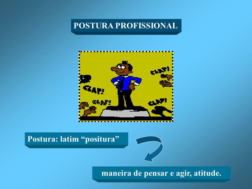 POSTURA PROFISSIONAL Postura: latim positura maneira de pensar e agir, atitude.