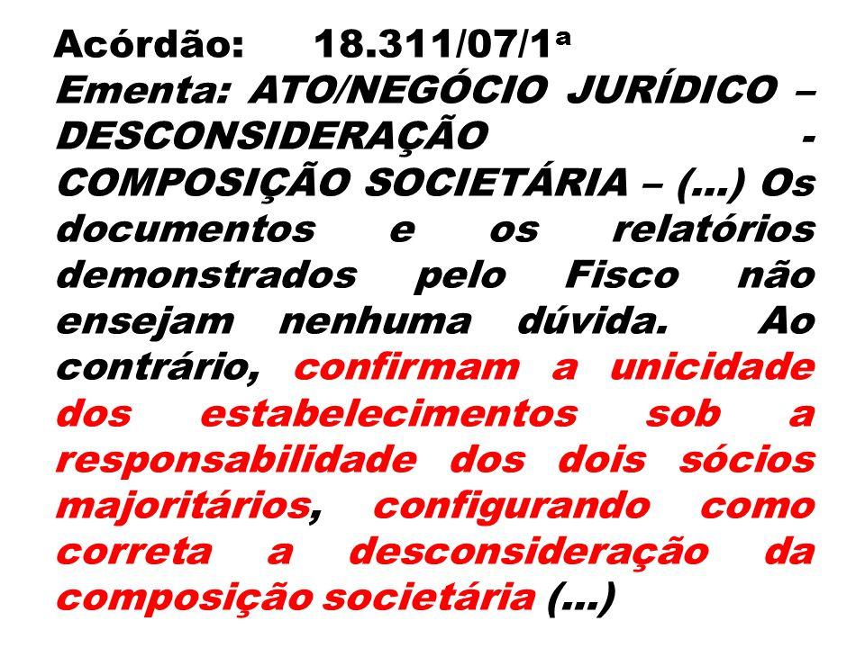 Acórdão:18.311/07/1 a Ementa: ATO/NEGÓCIO JURÍDICO – DESCONSIDERAÇÃO - COMPOSIÇÃO SOCIETÁRIA – (...) Os documentos e os relatórios demonstrados pelo F