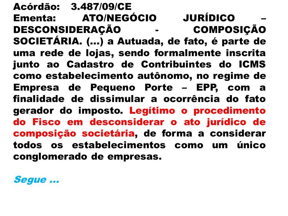 Acórdão:3.487/09/CE Ementa: ATO/NEGÓCIO JURÍDICO – DESCONSIDERAÇÃO - COMPOSIÇÃO SOCIETÁRIA. (...) a Autuada, de fato, é parte de uma rede de lojas, se