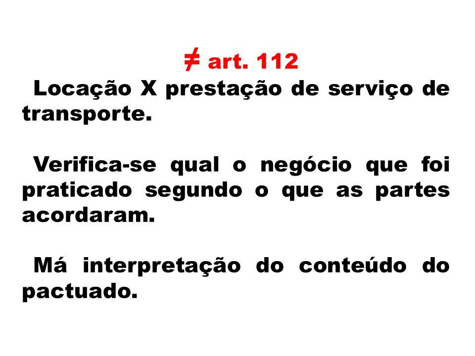 art. 112 Locação X prestação de serviço de transporte. Verifica-se qual o negócio que foi praticado segundo o que as partes acordaram. Má interpretaçã