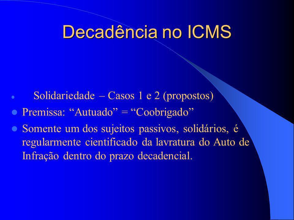 Decadência no ICMS Solidariedade – Casos 1 e 2 (propostos) Premissa: Autuado = Coobrigado Somente um dos sujeitos passivos, solidários, é regularmente cientificado da lavratura do Auto de Infração dentro do prazo decadencial.