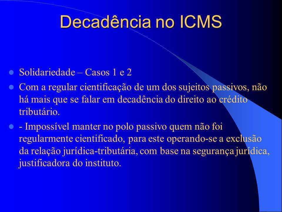Decadência no ICMS Solidariedade – Casos 1 e 2 Com a regular cientificação de um dos sujeitos passivos, não há mais que se falar em decadência do direito ao crédito tributário.
