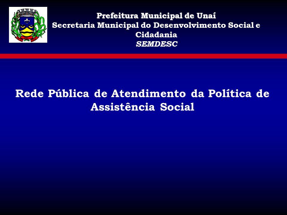 Rede Pública de Atendimento da Política de Assistência Social Prefeitura Municipal de Unaí Secretaria Municipal do Desenvolvimento Social e Cidadania