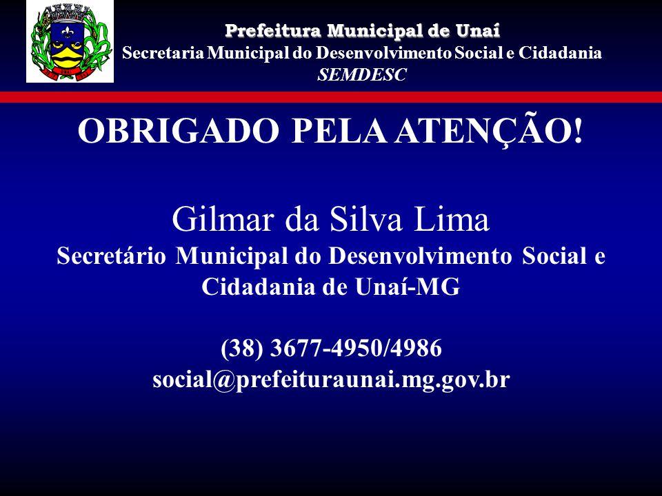 OBRIGADO PELA ATENÇÃO! Gilmar da Silva Lima Secretário Municipal do Desenvolvimento Social e Cidadania de Unaí-MG (38) 3677-4950/4986 social@prefeitur