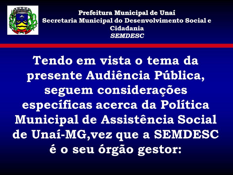 Tendo em vista o tema da presente Audiência Pública, seguem considerações específicas acerca da Política Municipal de Assistência Social de Unaí-MG,ve
