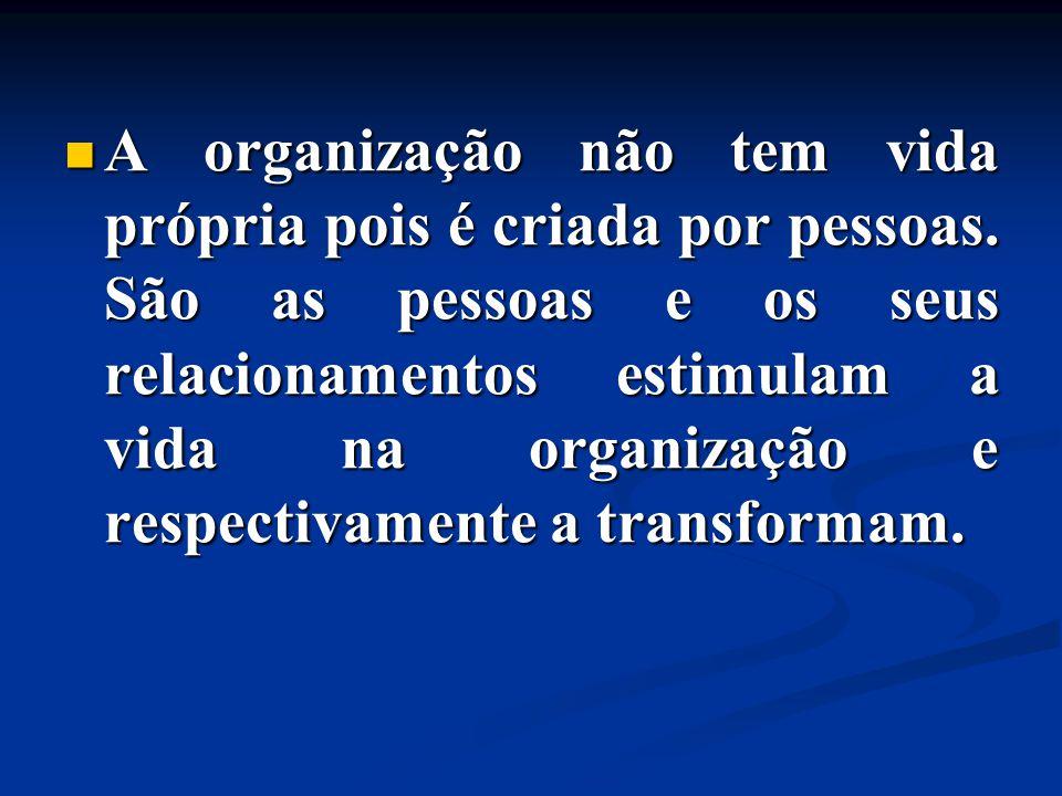 A organização não tem vida própria pois é criada por pessoas. São as pessoas e os seus relacionamentos estimulam a vida na organização e respectivamen