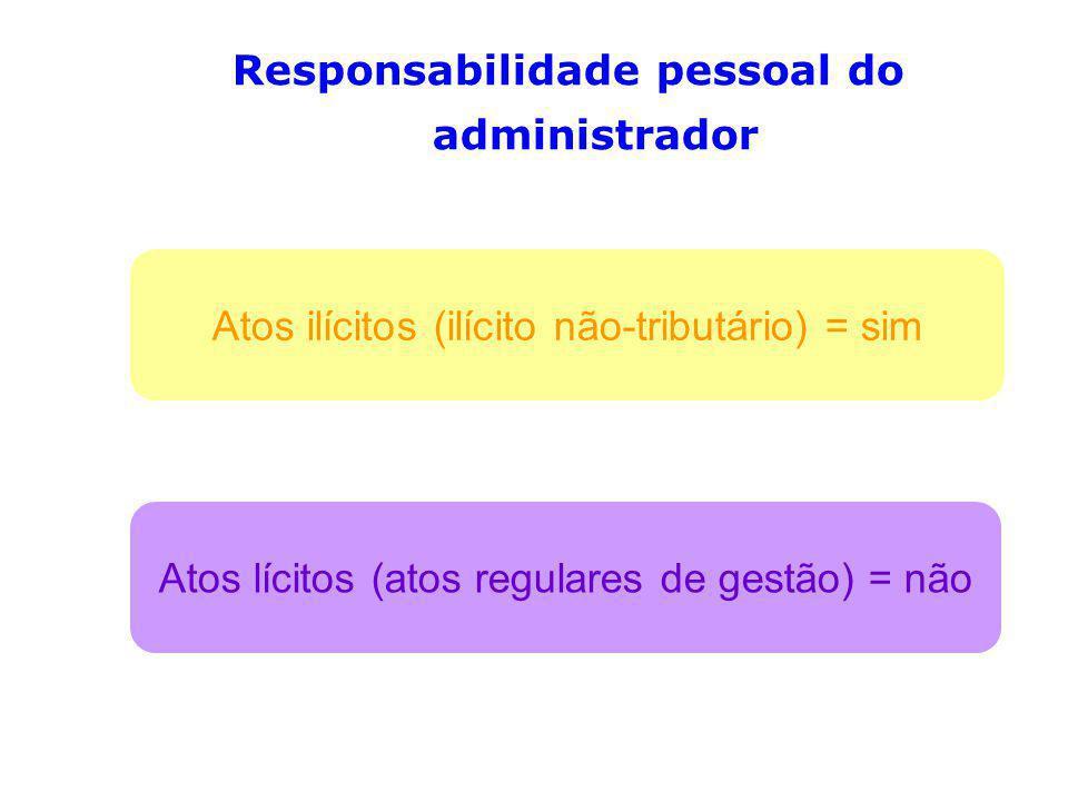 Responsabilidade pessoal do administrador Atos ilícitos (ilícito não-tributário) = sim Atos lícitos (atos regulares de gestão) = não
