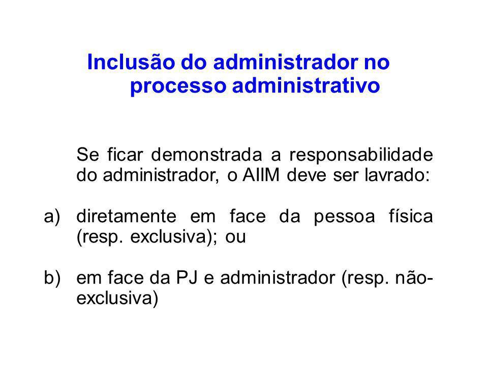 Inclusão do administrador no processo administrativo Se ficar demonstrada a responsabilidade do administrador, o AIIM deve ser lavrado: a)diretamente em face da pessoa física (resp.