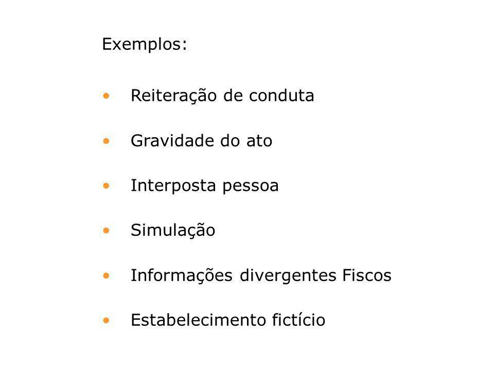 Exemplos: Reiteração de conduta Gravidade do ato Interposta pessoa Simulação Informações divergentes Fiscos Estabelecimento fictício