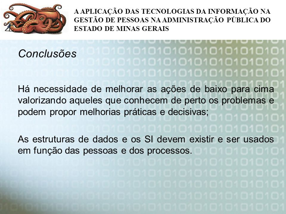 A APLICAÇÃO DAS TECNOLOGIAS DA INFORMAÇÃO NA GESTÃO DE PESSOAS NA ADMINISTRAÇÃO PÚBLICA DO ESTADO DE MINAS GERAIS Conclusões Há necessidade de melhora