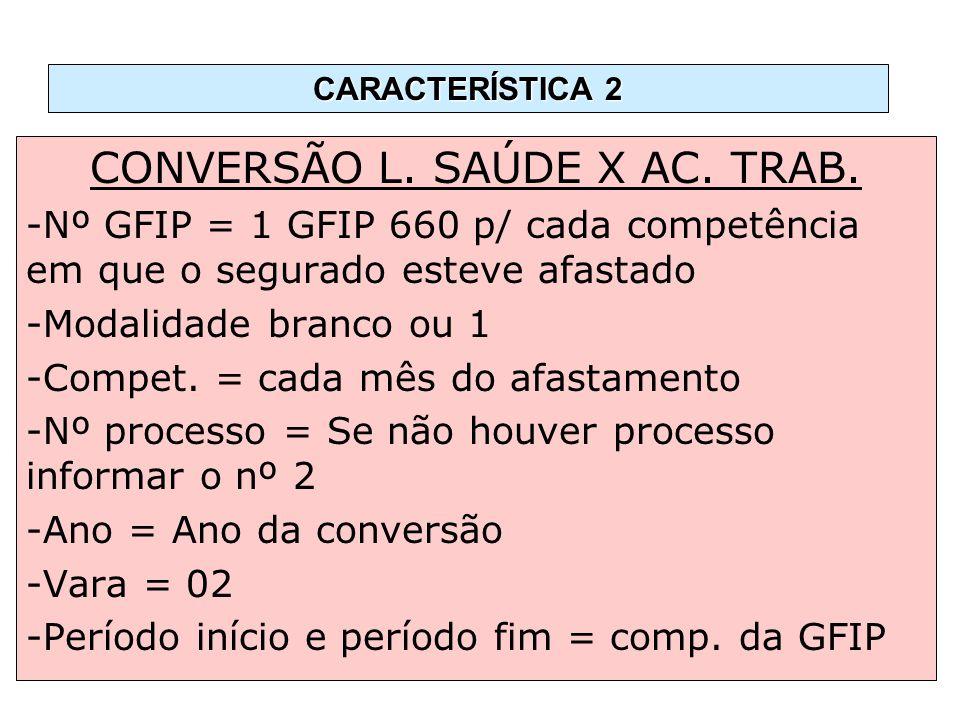 CONVERSÃO L. SAÚDE X AC. TRAB. -Nº GFIP = 1 GFIP 660 p/ cada competência em que o segurado esteve afastado -Modalidade branco ou 1 -Compet. = cada mês