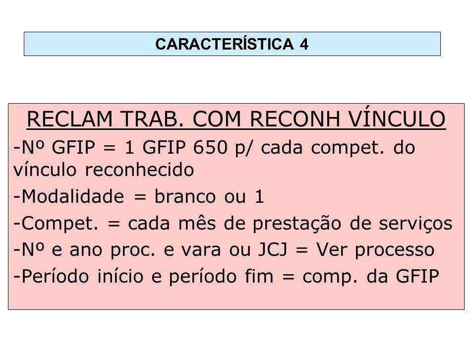 RECLAM TRAB. COM RECONH VÍNCULO -Nº GFIP = 1 GFIP 650 p/ cada compet. do vínculo reconhecido -Modalidade = branco ou 1 -Compet. = cada mês de prestaçã