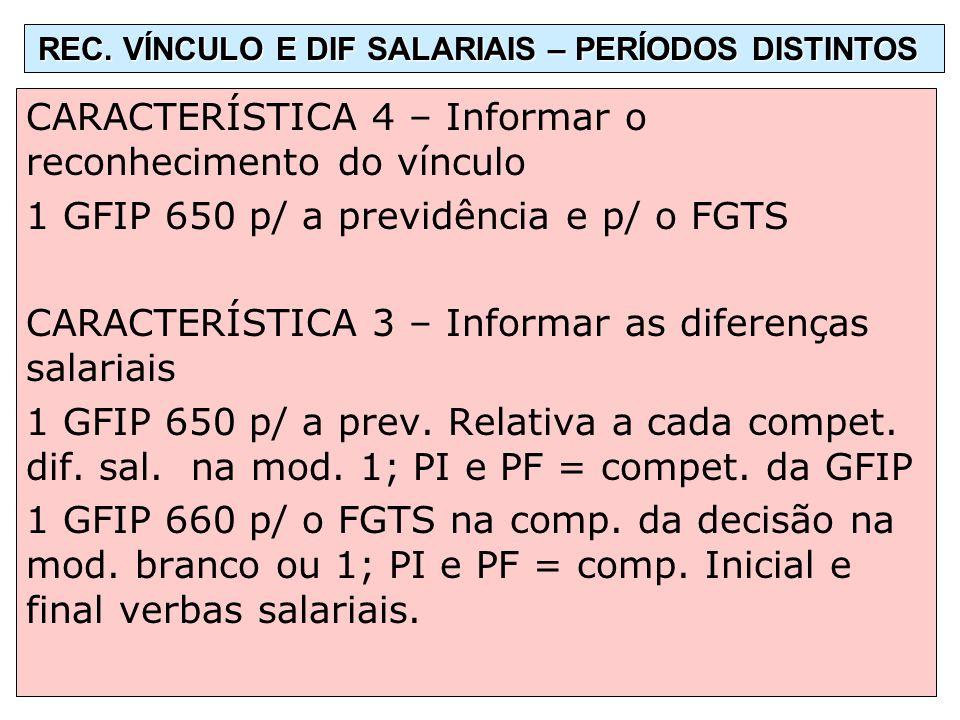 CARACTERÍSTICA 4 – Informar o reconhecimento do vínculo 1 GFIP 650 p/ a previdência e p/ o FGTS CARACTERÍSTICA 3 – Informar as diferenças salariais 1