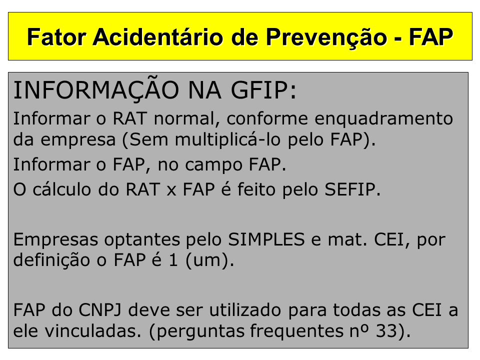 INFORMAÇÃO NA GFIP: Informar o RAT normal, conforme enquadramento da empresa (Sem multiplicá-lo pelo FAP). Informar o FAP, no campo FAP. O cálculo do