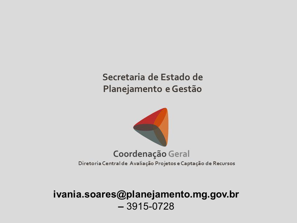 Diretoria Central de Avaliação Projetos e Captação de Recursos Secretaria de Estado de Planejamento e Gestão ivania.soares@planejamento.mg.gov.br – 39