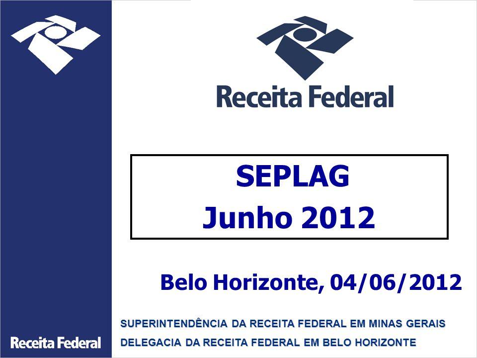 SEPLAG Junho 2012 SUPERINTENDÊNCIA DA RECEITA FEDERAL EM MINAS GERAIS DELEGACIA DA RECEITA FEDERAL EM BELO HORIZONTE Belo Horizonte, 04/06/2012