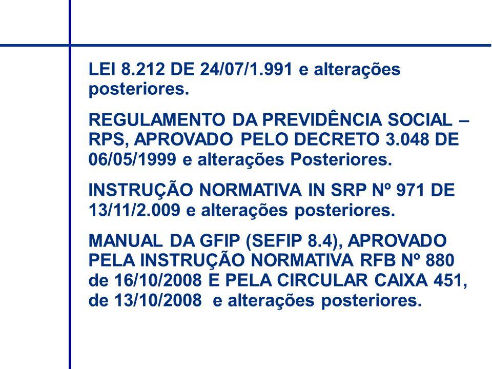 LEI 8.212 DE 24/07/1.991 e alterações posteriores. REGULAMENTO DA PREVIDÊNCIA SOCIAL – RPS, APROVADO PELO DECRETO 3.048 DE 06/05/1999 e alterações Pos