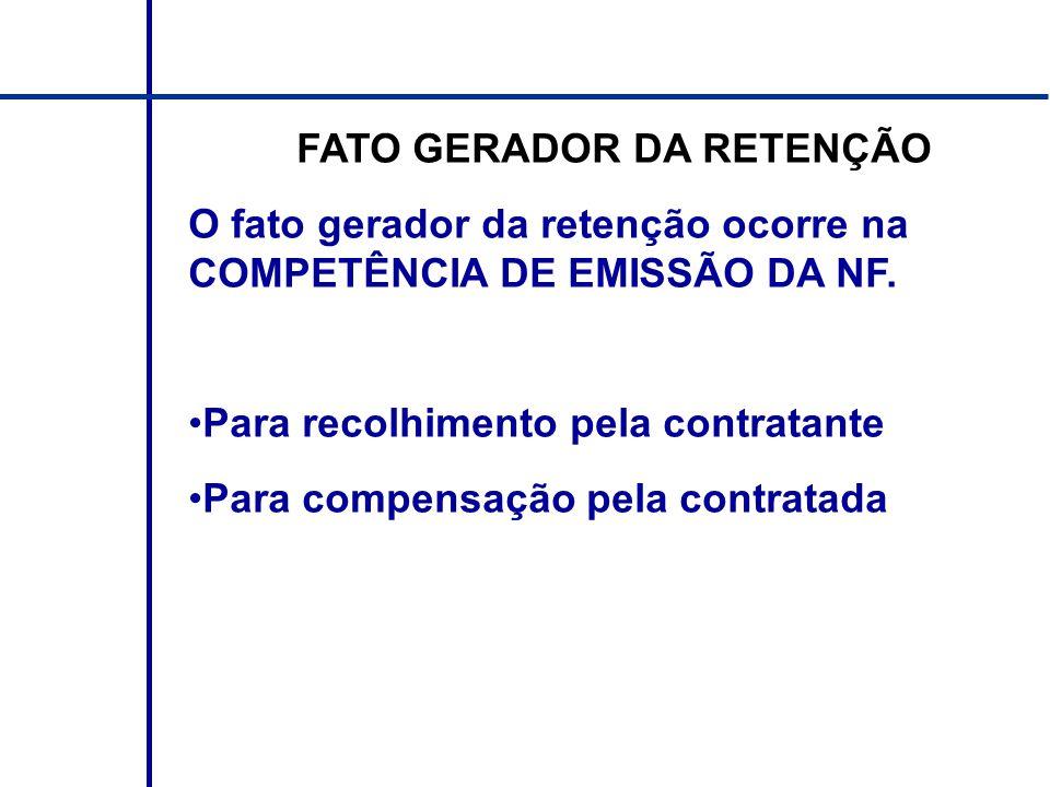 FATO GERADOR DA RETENÇÃO O fato gerador da retenção ocorre na COMPETÊNCIA DE EMISSÃO DA NF. Para recolhimento pela contratante Para compensação pela c