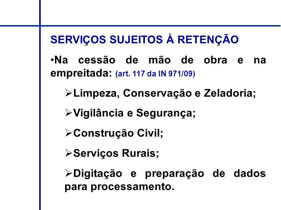SERVIÇOS SUJEITOS À RETENÇÃO Na cessão de mão de obra e na empreitada: (art. 117 da IN 971/09) Limpeza, Conservação e Zeladoria; Vigilância e Seguranç