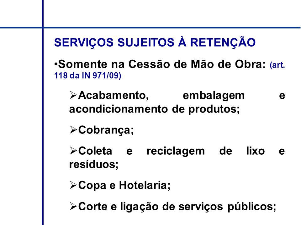 SERVIÇOS SUJEITOS À RETENÇÃO Somente na Cessão de Mão de Obra: (art. 118 da IN 971/09) Acabamento, embalagem e acondicionamento de produtos; Cobrança;