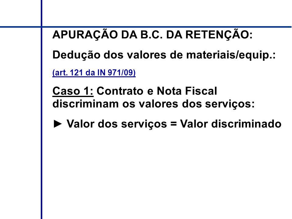 APURAÇÃO DA B.C. DA RETENÇÃO: Dedução dos valores de materiais/equip.: (art. 121 da IN 971/09) Caso 1: Contrato e Nota Fiscal discriminam os valores d