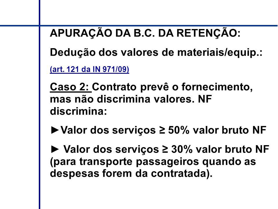 APURAÇÃO DA B.C. DA RETENÇÃO: Dedução dos valores de materiais/equip.: (art. 121 da IN 971/09) Caso 2: Contrato prevê o fornecimento, mas não discrimi