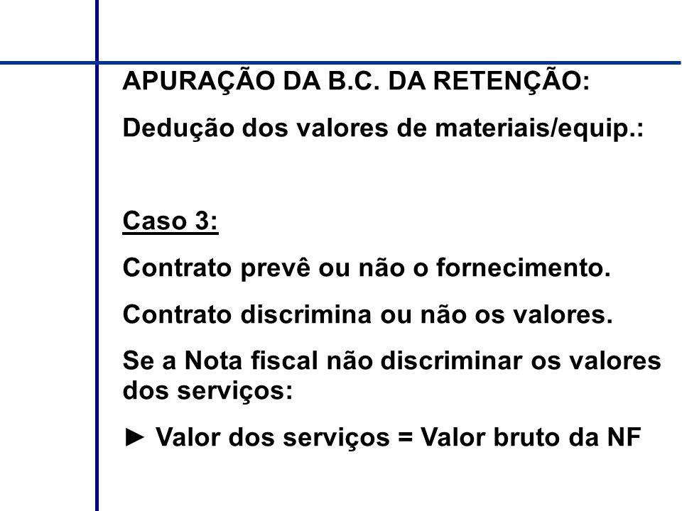 APURAÇÃO DA B.C. DA RETENÇÃO: Dedução dos valores de materiais/equip.: Caso 3: Contrato prevê ou não o fornecimento. Contrato discrimina ou não os val