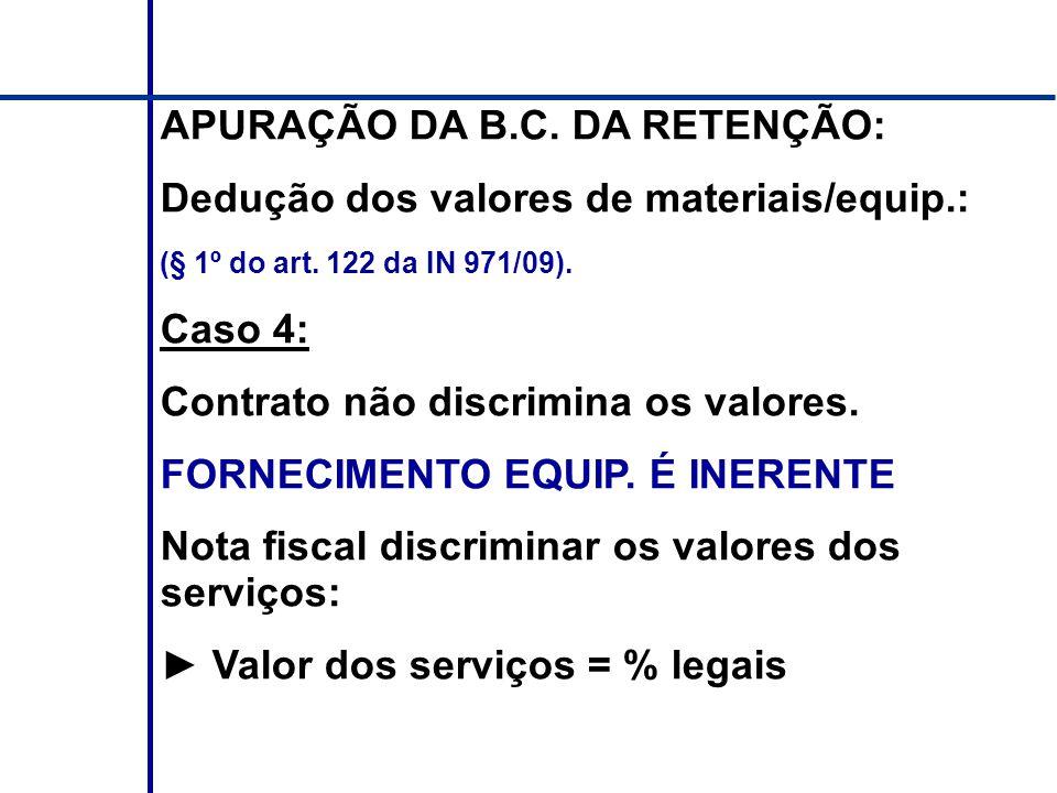 APURAÇÃO DA B.C. DA RETENÇÃO: Dedução dos valores de materiais/equip.: (§ 1º do art. 122 da IN 971/09). Caso 4: Contrato não discrimina os valores. FO