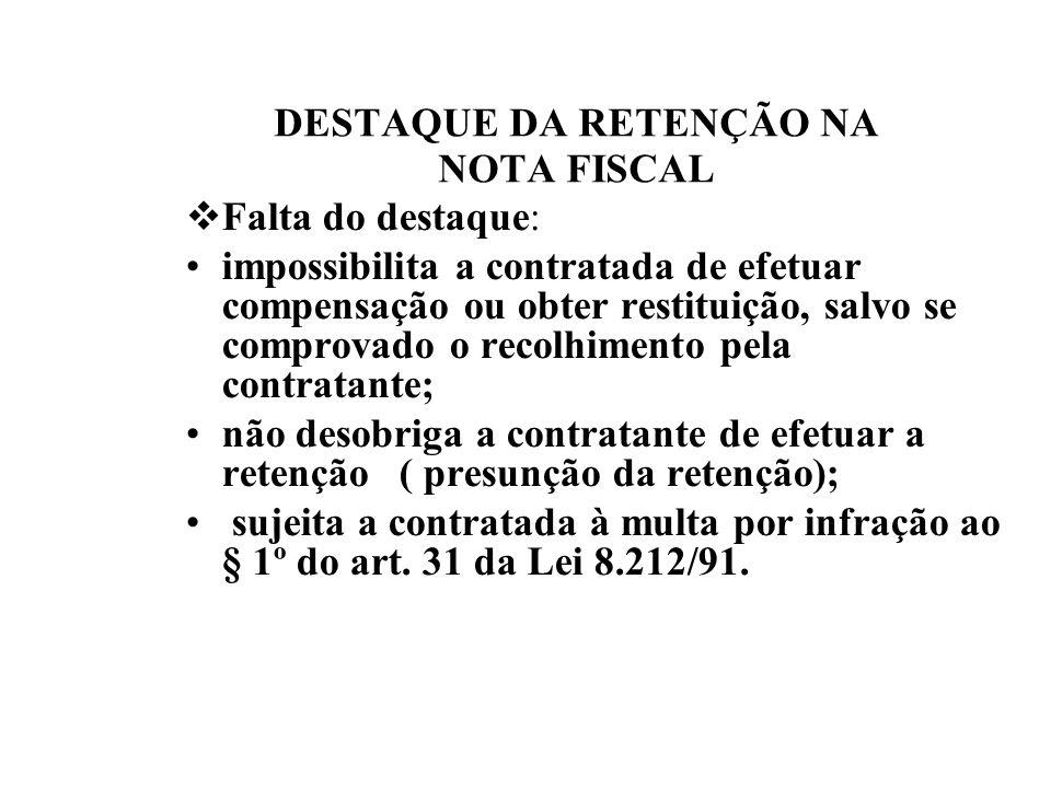 DESTAQUE DA RETENÇÃO NA NOTA FISCAL Falta do destaque: impossibilita a contratada de efetuar compensação ou obter restituição, salvo se comprovado o r