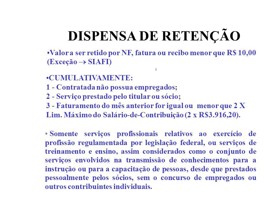 DISPENSA DE RETENÇÃO Valor a ser retido por NF, fatura ou recibo menor que R$ 10,00 (Exceção SIAFI) CUMULATIVAMENTE: 1 - Contratada não possua emprega