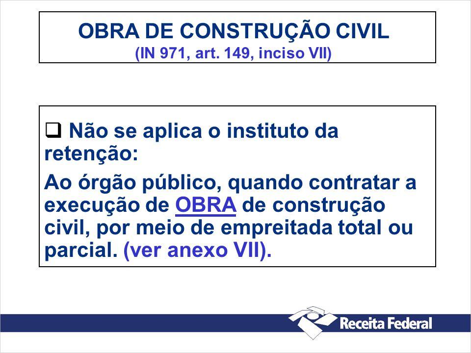 OBRA DE CONSTRUÇÃO CIVIL (IN 971, art. 149, inciso VII) Não se aplica o instituto da retenção: Ao órgão público, quando contratar a execução de OBRA d