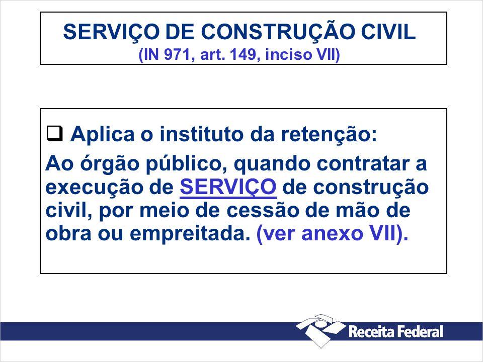 SERVIÇO DE CONSTRUÇÃO CIVIL (IN 971, art. 149, inciso VII) Aplica o instituto da retenção: Ao órgão público, quando contratar a execução de SERVIÇO de